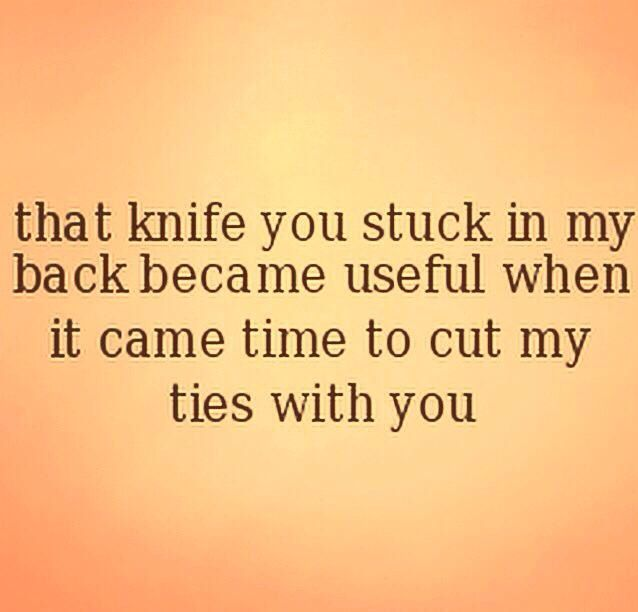 That knife you stuck in my back became useful when it came time to cut my ties with you