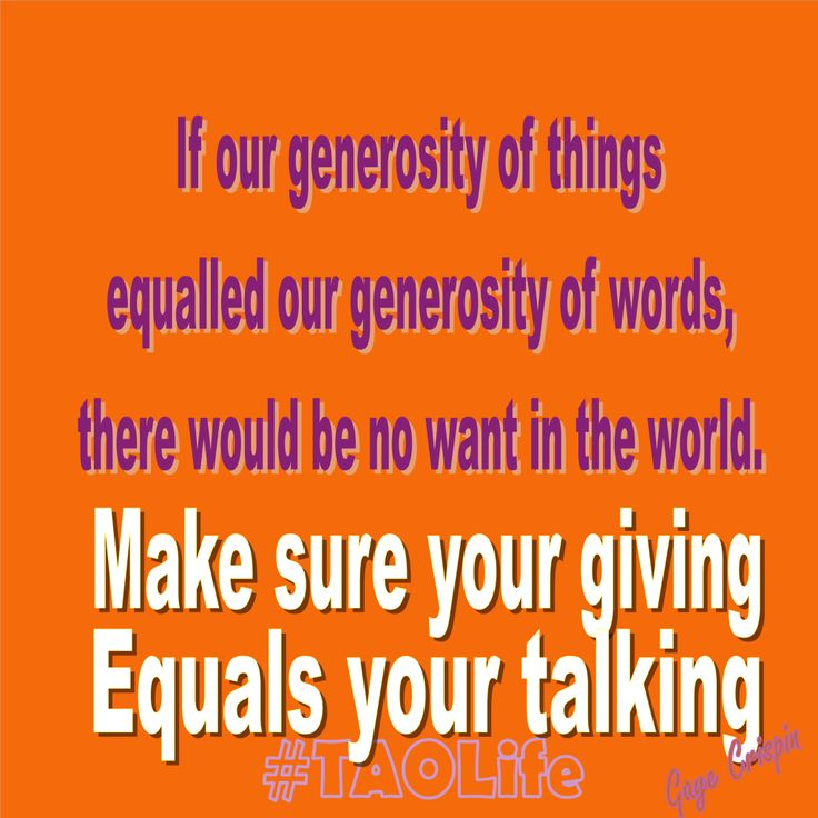 #Poster> If our generosity of things equalled our .... Make sure your giving equals your talking. #quote #taolife