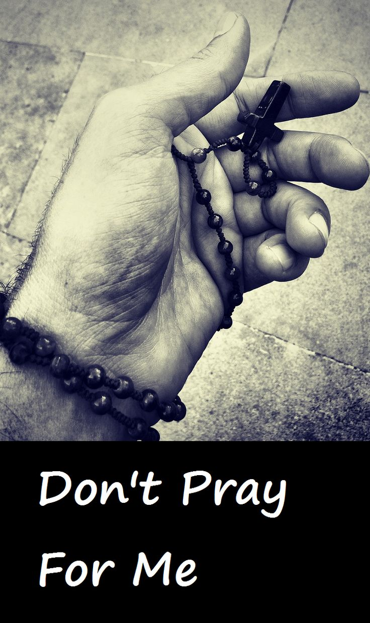 I find it an absolute insult when someone says they will pray for me.