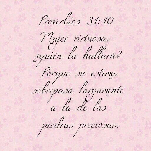 Proverbios 31:10 RVR1960  Mujer virtuosa, ¿quién la hallará?  Porque su estima sobrepasa largamente  a la de las piedras preciosas.