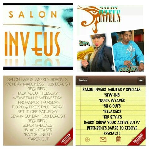 SALON INVEUS IS MAKING THINGS EASY AND CONVENIENT FOR THE ENTIRE FAMILY...WEEKLY SPECIALS CATER TO THOSE WHO CAN'T MAKE IT ON CERTAIN DAYS TO RECEIVE THESE AMAZING, UNBELIEVEABLE SPECIALS....STOP BY 904 E. VETERANS MEMORIAL BLVD. KILLEEN, TEXAS ( NEXT TO ACTION MOTOR, ACROSS FROM ECONOMY MOTEL & BEHIND FANCY CUTS ) OR CALL SAMANTHA 254-338-4370 OR MAYLAN 512-662-3770....