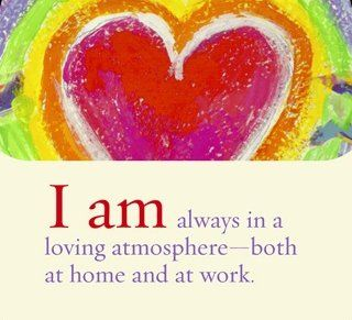 I am always in a loving atmosphere - both at home and at work.  ~ Louise L. Hay