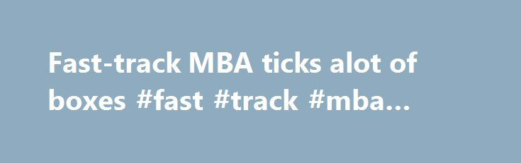 Fast-track MBA ticks alot of boxes #fast #track #mba #online http://insurances.nef2.com/fast-track-mba-ticks-alot-of-boxes-fast-track-mba-online/  # Fast-track MBA ticks alot of boxes It's intense, expensive and full time. It's the Master of Business Administration degree that students must leave their job or take a sabbatical in order to complete. Students complete the same number of core units as those undertaking a traditional two-year, part-time MBA degree – only faster and without…