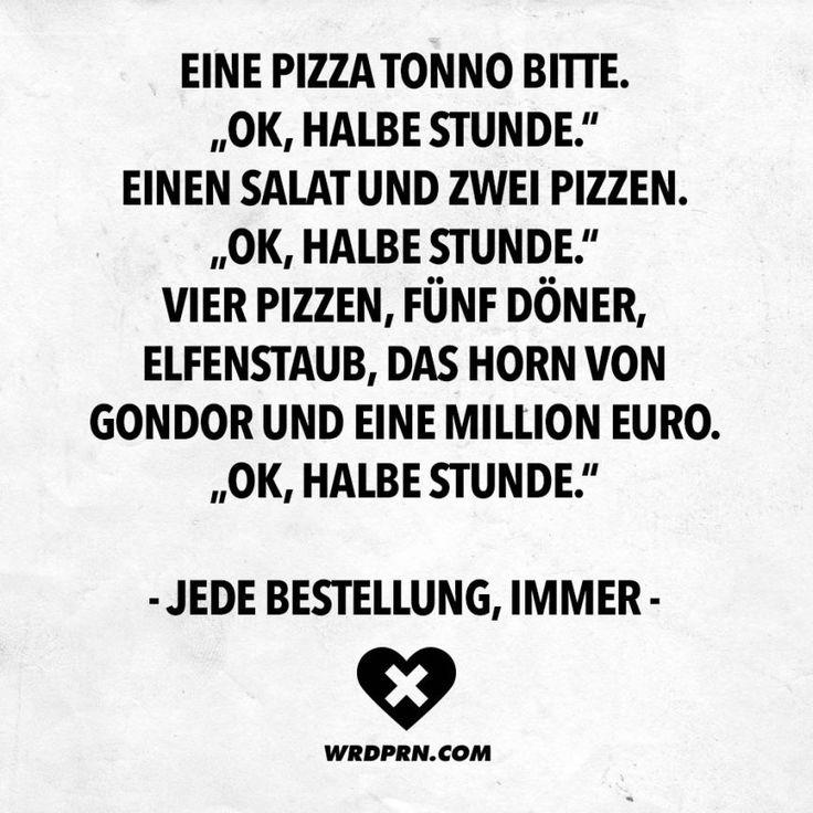 Eine Pizza Tonno bitte. ,,Ok, halbe Stunde. Einen Salat und zwei Pizzen. ,,Ok, halbe Stunde. Vier Pizzen, fünf Döner, Elfenstaub, Das Horn von Gondor und eine Million Euro. ,,Ok, halbe Stunde. - Jede Bestellung, immer -