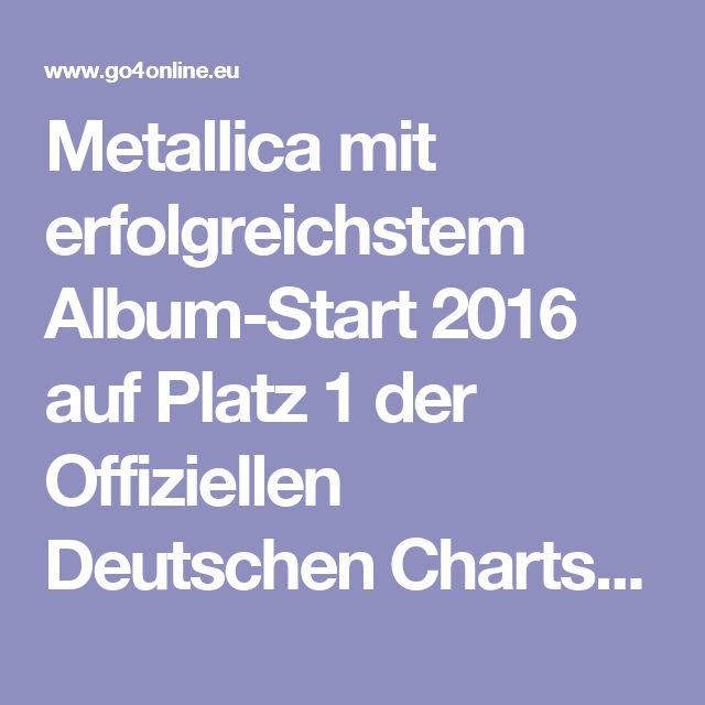Metallica mit erfolgreichstem Album-Start 2016 auf Platz 1 der Offiziellen Deutschen Charts - #Go4online