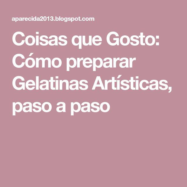 Coisas que Gosto: Cómo preparar Gelatinas Artísticas, paso a paso