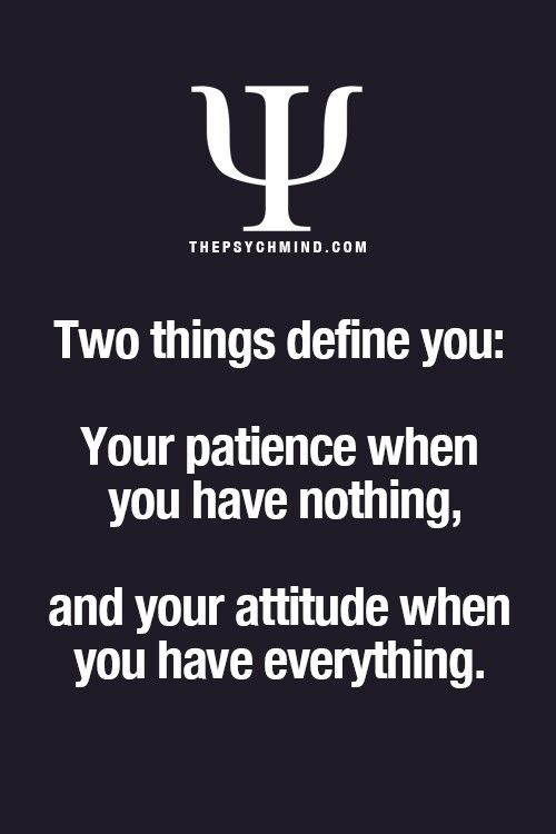 Two things define you: your patience when you have nothing, and your attitude when you have everything.