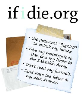 if i die.org gives you a way to write notes that will only be delivered if you die. The service is free, easy to use, and completely secure. Use this website to leave instructions for what to do with your pets and journals, to write letters to the people you care about, or for anything else you want. It's not as morbid or scary as you think; it's an easy way to be prepared just in case something totally unexpected happens.