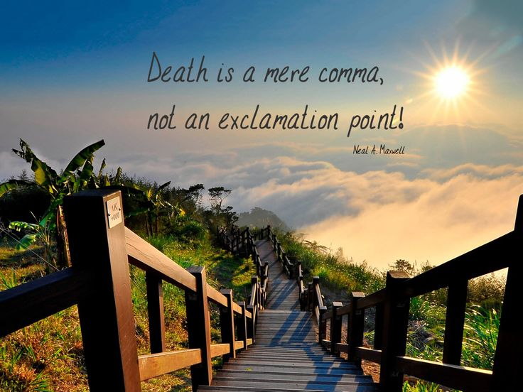 Death is a mere comma, not an exclamation point! Neal A. Maxwell