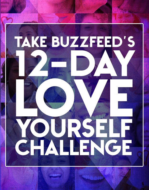 Take BuzzFeed's 12-Day Love Yourself Challenge A Buzzfeed challenge worth talking about, and doing. I'm starting today, 8/22/14.