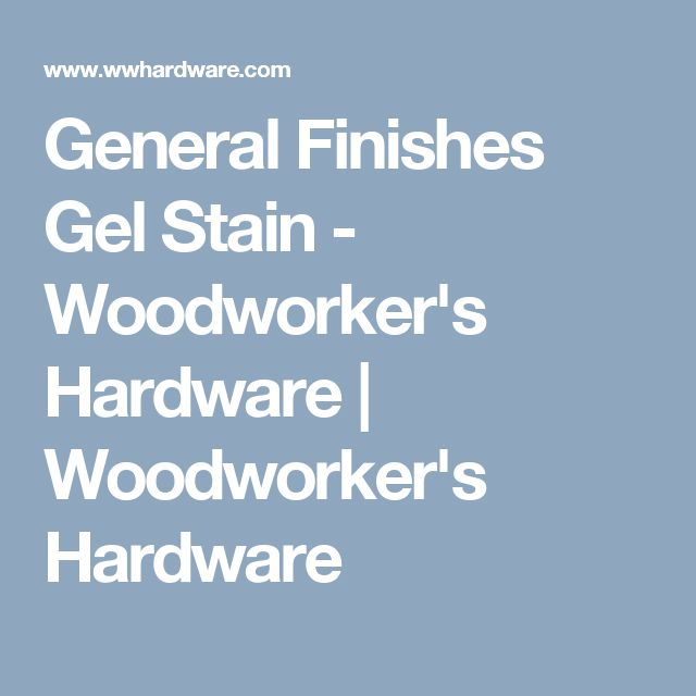 General Finishes Gel Stain - Woodworker's Hardware | Woodworker's Hardware