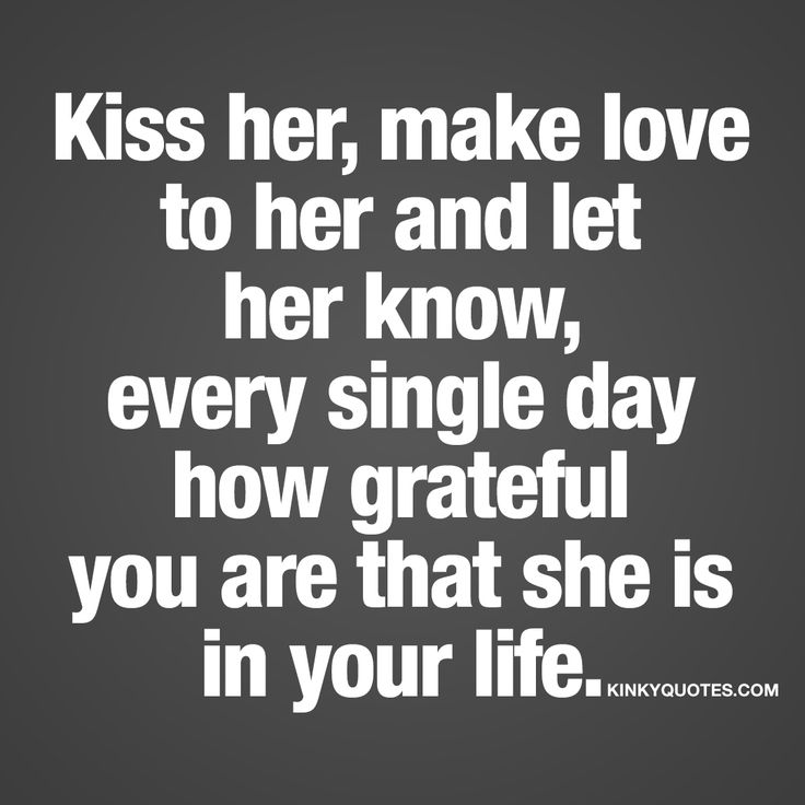 Kiss her, make love to her and let her know, every single day how grateful you are that she is in your life.   #love #sex #happiness #quote www.kinkyquotes.com