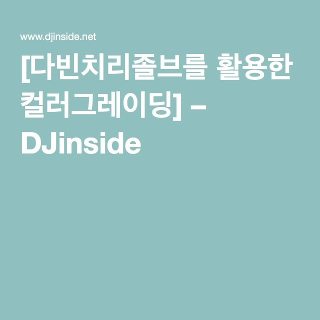 [다빈치리졸브를 활용한 컬러그레이딩] – DJinside