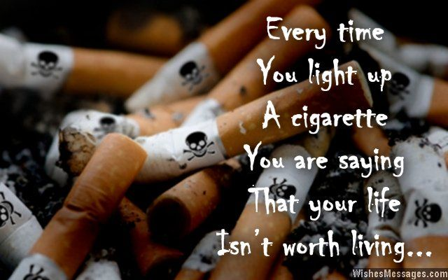 Every time you light up a cigarette, you are saying that your life isn't worth living. Quit smoking. via WishesMessages.com