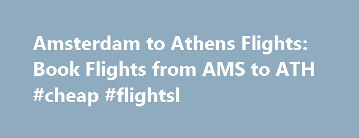 Amsterdam to Athens Flights: Book Flights from AMS to ATH #cheap #flightsl http://entertainment.remmont.com/amsterdam-to-athens-flights-book-flights-from-ams-to-ath-cheap-flightsl-3/  #cheap flightsl # Cheap Flights from Amsterdam to Athens from $102 Interesting Facts About Flights from Amsterdam to Athens (AMS to ATH) Question: On a…