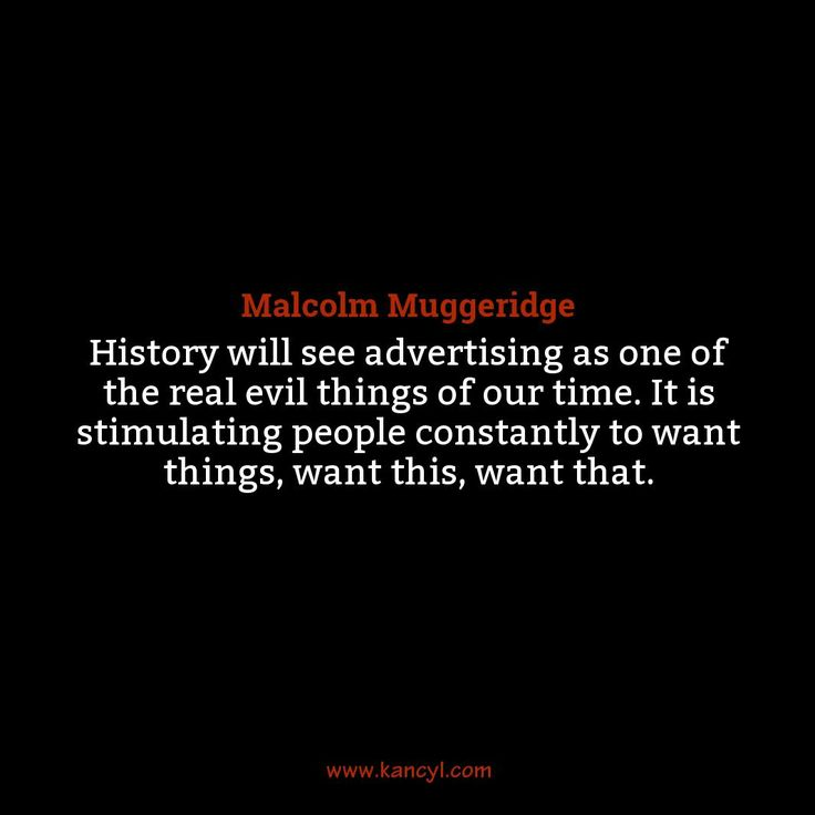 """History will see advertising as one of the real evil things of our time. It is stimulating people constantly to want things, want this, want that."", Malcolm Muggeridge"