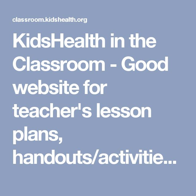 KidsHealth in the Classroom - Good website for teacher's lesson plans, handouts/activities, and quizzes for so many health and safety topics.