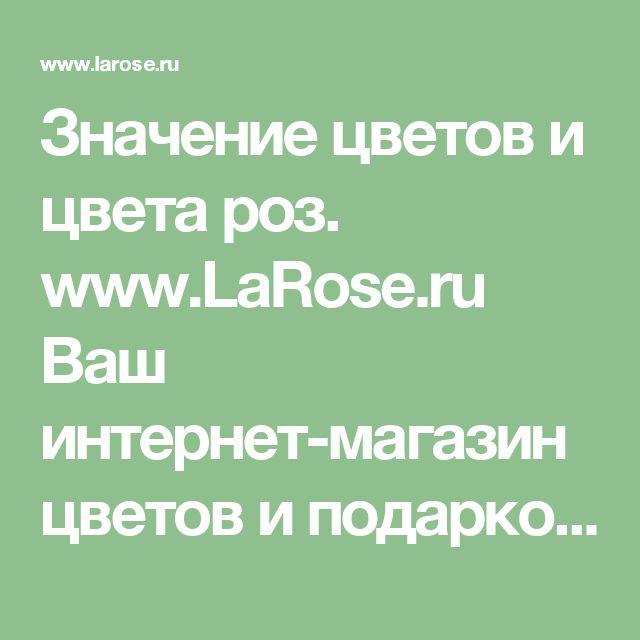 Значение цветов и цвета роз. www.LaRose.ru Ваш интернет-магазин цветов и подарков.