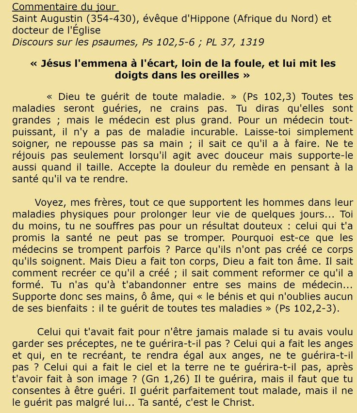 10 février 2017 - Commentaire du jour  Saint Augustin (354-430), évêque d'Hippone (Afrique du Nord) et docteur de l'Église  Discours sur les psaumes, Ps 102,5-6 ; PL 37, 1319 « Jésus l'emmena à l'écart, loin de la foule, et lui mit les doigts dans les oreilles »
