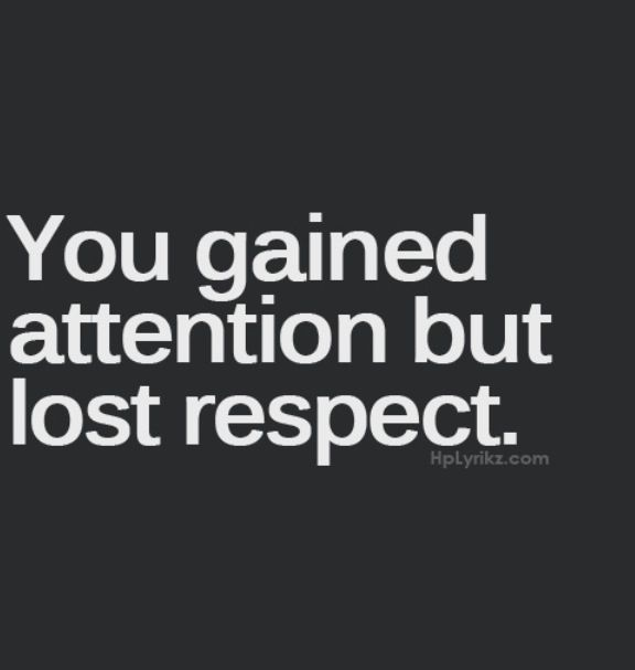 You gained attention but lost respect - to attention seekers / drama starters #sotrue #wordtothewise