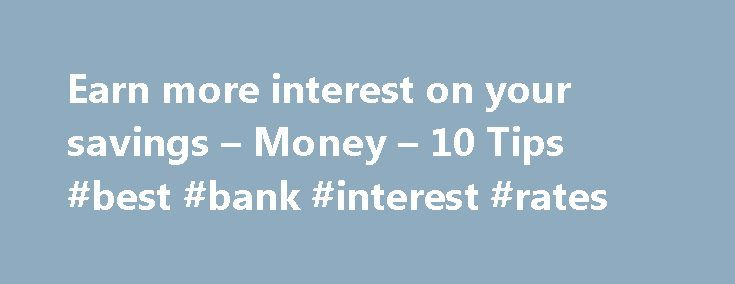 Earn more interest on your savings – Money – 10 Tips #best #bank #interest #rates http://savings.remmont.com/earn-more-interest-on-your-savings-money-10-tips-best-bank-interest-rates/  Earn more interest on the money you save Are you tired of the sad little...