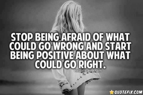 Stop being afraid of what could go wrong and start being positive about what could go right.