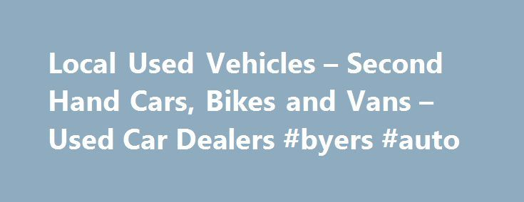 Local Used Vehicles – Second Hand Cars, Bikes and Vans – Used Car Dealers #byers #auto http://australia.remmont.com/local-used-vehicles-second-hand-cars-bikes-and-vans-used-car-dealers-byers-auto/  #local used car dealers # Local Used Vehicles! Welcome to Local Used Vehicles – We have information about many of the used and second hand car dealers in the UK, we will try and help you find local used car dealers, second hand car dealers and cheap used car dealers in the UK. Our site has a list…