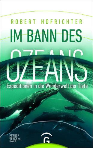 """""""Im Bann des Ozeans"""": Bestsellerautor Robert Hofrichter lockt auf Entdeckungsreise in das Universum der Meere/ab März im Gütersloher Verlagshaus"""