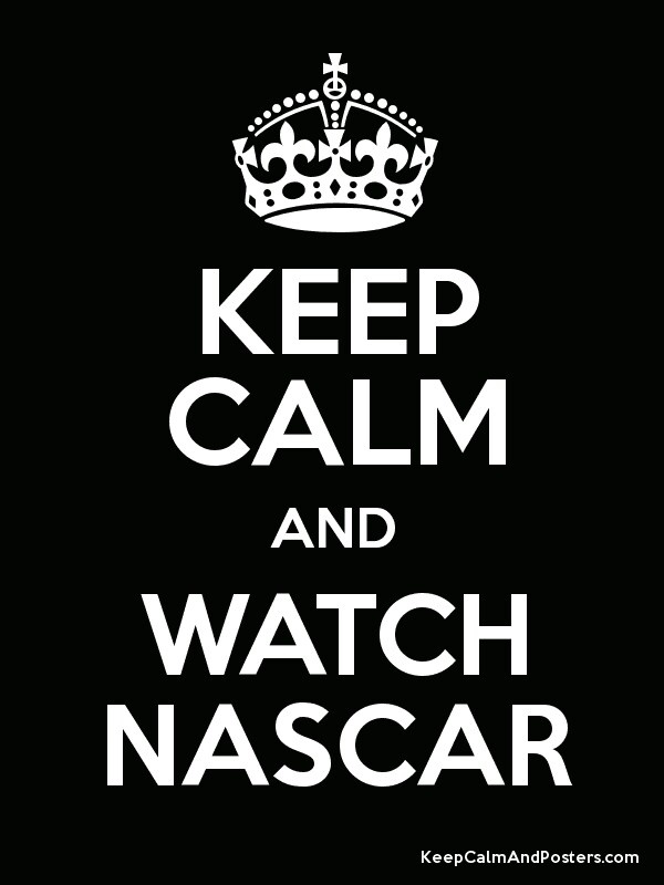 Keep Calm and Watch NASCAR. My brother is a fan if he saw this he would want it in his room