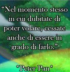 Peter Pan - nel momento stesso in cui dubitate di poter volare, cessate anche di essere in grado di farlo