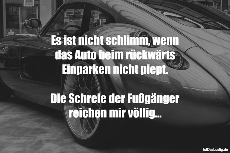 Es ist nicht schlimm, wenn das Auto beim rückwärts Einparken nicht piept.  Die Schreie der Fußgänger reichen mir völlig... ... gefunden auf https://www.istdaslustig.de/spruch/4490 #lustig #sprüche #fun #spass