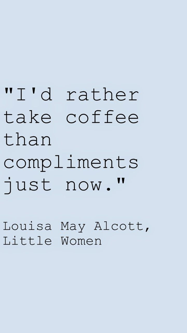 "ANY DAY. ""I'd rather take coffee than compliments just now."" Little Women by Louisa May Alcott quotes"