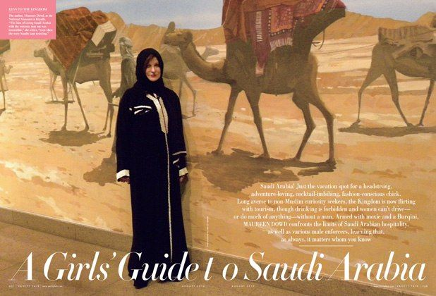 A Girls' Guide to Saudi Arabia (Vanity Fair) -- Long averse to non-Muslim curiosity seekers, the Kingdom is now flirting with tourism, though drinking is forbidden and women can't drive—or do much of anything—without a man. Armed with moxie and a Burqini, the author confronts the limits of Saudi Arabian hospitality, as well as various male enforcers, learning that, as always, it matters whom you know.