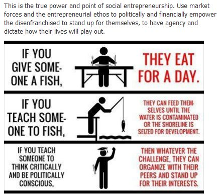"""The true power and point of social entrepreneurship: using market forces and the entrepreneurial ethos to politically and financially empower the disenfranchised to stand up for themselves, to have agency and dictate how their lives will play out."""