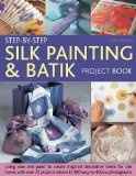 Step-by-Step Silk Painting & Batik Project Book: Inspired and decorative projects to make for the  home