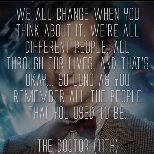 We all change when you think about it. We're all different people, all through our lives, and that's okay... So long as you remember all the people that you used to be. - Doctor Who   #Drwho #doctorwho #quote