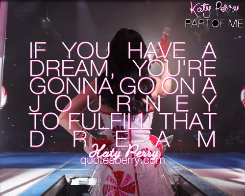 """""""If you have a dream you gotta go on a journey to fulfill that dream."""" - Katy Perry"""