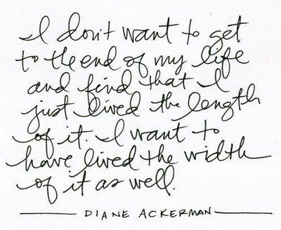 I don't want to get to the end of my life and find that I just lived the length of it. I want to have lived the width of it as well. ~Diane Ackerman