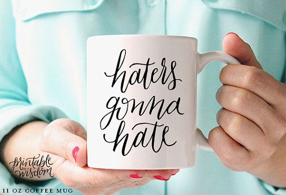 Haters gonna hate    This Printable Wisdom coffee mug features modern calligraphy (hand lettered by me!) with a fun sentiment. Perfect for a dash