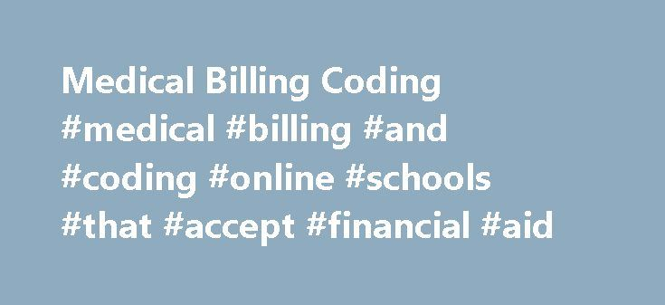 Medical Billing Coding #medical #billing #and #coding #online #schools #that #accept #financial #aid http://debt.nef2.com/medical-billing-coding-medical-billing-and-coding-online-schools-that-accept-financial-aid/  # Medical Billing Coding About Medical Billing Coding and Medical Billing Specialists Of course you have heard that Medical Billing Coding Specialists are in demand. Now more than ever, as the population of the United States ages, an opportunity exists for those willing to begin…