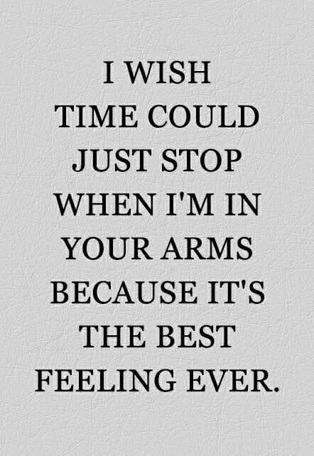 I wish this all the time. Time needs to stop when I'm with you.