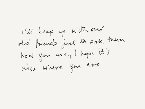 """I'll keep up with our old friends, just to ask them how you are. I hope it's nice where you are.""  Taylor Swift- Last Kiss Mhmm.."