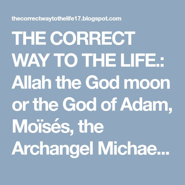 THE CORRECT WAY TO THE LIFE.: Allah the God moon or the God of Adam, Moïsés, the Archangel Michael, Jesus and of all the prophets of the first one to the last one ?  JUAN 17:3   3  Esto significa vida eterna,+ el que estén adquiriendo conocimiento+ de ti,* el único Dios verdadero,+ y de aquel a quien tú enviaste, Jesucristo  El unico Dios verdadero es Jehová