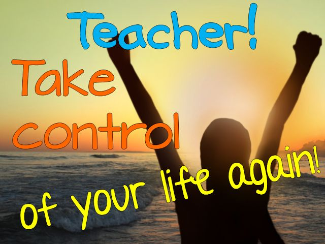 2016- Teacher! Take Control of Your Life Again!