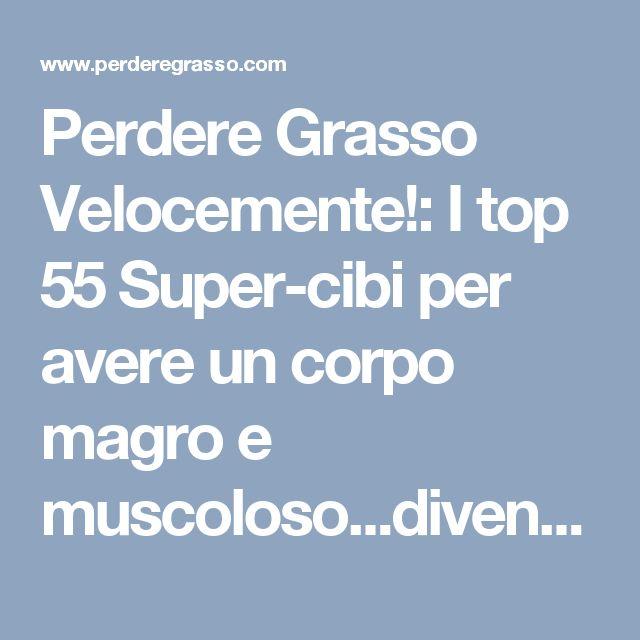 """Perdere Grasso Velocemente!: I top 55 Super-cibi per avere un corpo magro e muscoloso...diventerà una """"fornace"""" brucia-grassi"""