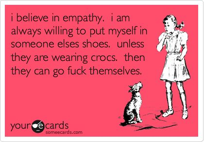 i believe in empathy. i am always willing to put myself in someone elses shoes. unless they are wearing crocs. then they can go fuck themselves.