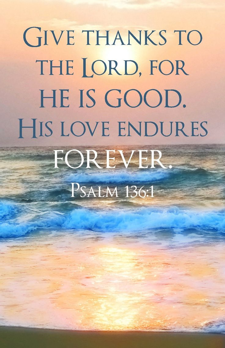 Give thanks to The Lord, for He is good. His love endures forever. Psalm 136:1