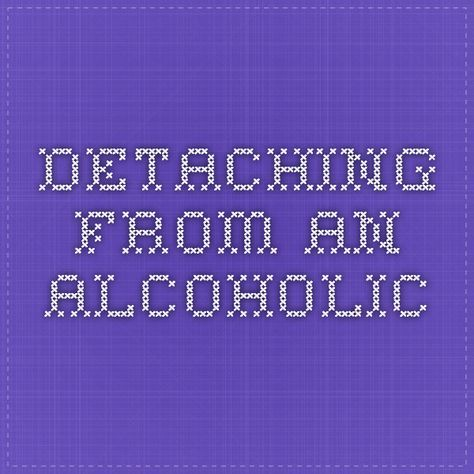 Detaching From An Alcoholic Alcohol quotes, Alcoholic