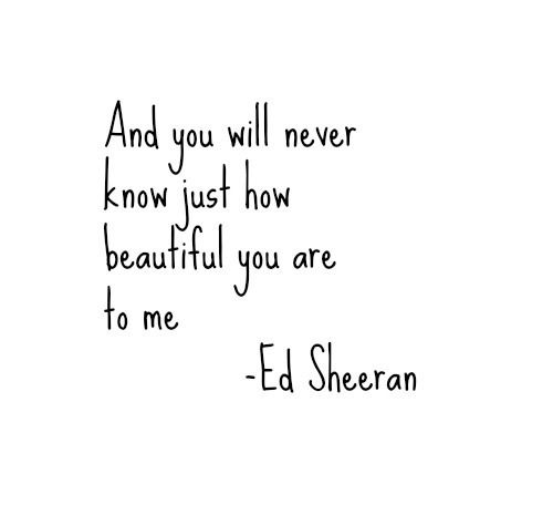 And you will never know just how beautiful you are to me (Ed Sheeran - Wake me up)