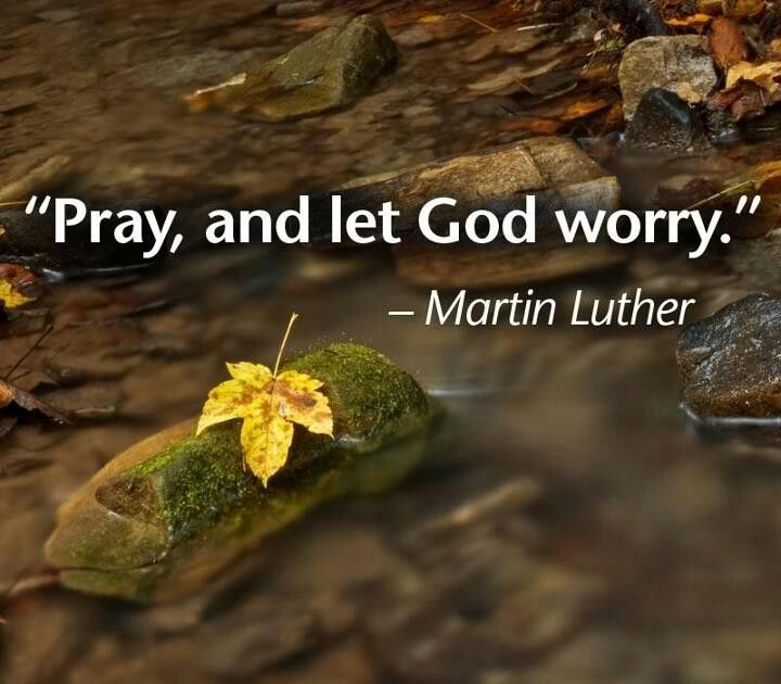 "'Pray and let God worry."" -Martin Luther"